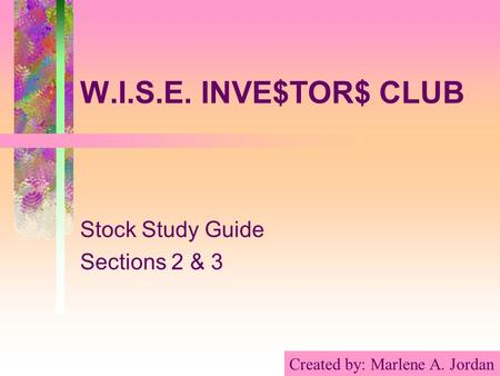 W.I.S.E. INVE$TOR$ CLUB Stock Study Guide Sections 2 & 3 Created by: Marlene A. Jordan.