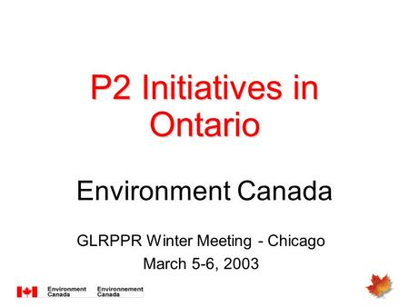 P2 Initiatives in Ontario P2 Initiatives in Ontario Environment Canada GLRPPR Winter Meeting - Chicago March 5-6, 2003.