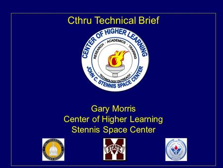 Cthru Technical Brief Gary Morris Center of Higher Learning Stennis Space Center.