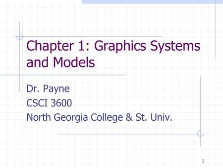 1 Chapter 1: Graphics Systems and Models Dr. Payne CSCI 3600 North Georgia College & St. Univ.