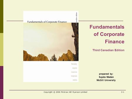 Copyright © 2006 McGraw Hill Ryerson Limited3-1 prepared by: Sujata Madan McGill University Fundamentals of Corporate Finance Third Canadian Edition.