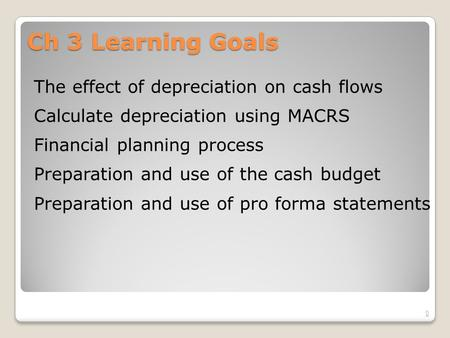 Ch 3 Learning Goals The effect of depreciation on cash flows Calculate depreciation using MACRS Financial planning process Preparation and use of the cash.