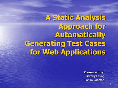 1 A Static Analysis Approach for Automatically Generating Test Cases for Web Applications Presented by: Beverly Leung Fahim Rahman.