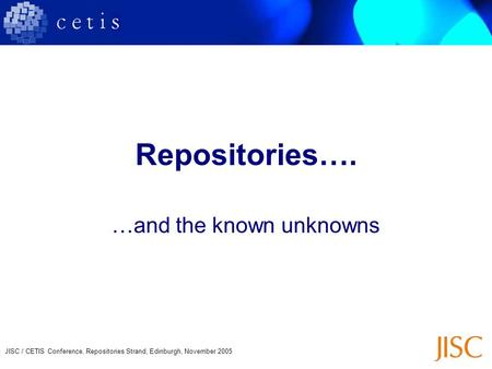 JISC / CETIS Conference, Repositories Strand, Edinburgh, November 2005 Repositories…. …and the known unknowns.