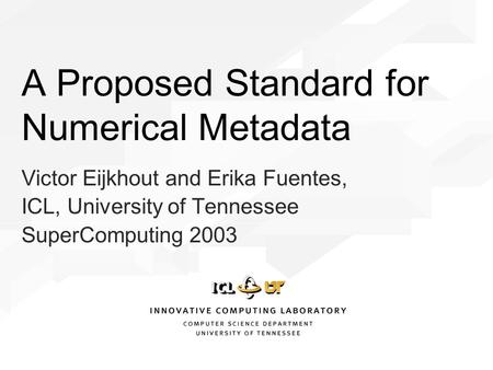 Victor Eijkhout and Erika Fuentes, ICL, University of Tennessee SuperComputing 2003 A Proposed Standard for Numerical Metadata.