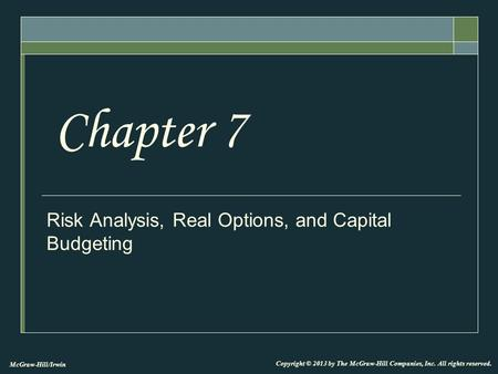 McGraw-Hill/Irwin Copyright © 2013 by The McGraw-Hill Companies, Inc. All rights reserved. Risk Analysis, Real Options, and Capital Budgeting Chapter 7.