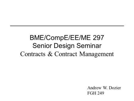 BME/CompE/EE/ME 297 Senior Design Seminar Contracts & Contract Management Andrew W. Dozier FGH 249.