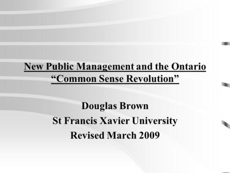 "New Public Management and the Ontario ""Common Sense Revolution"" Douglas Brown St Francis Xavier University Revised March 2009."