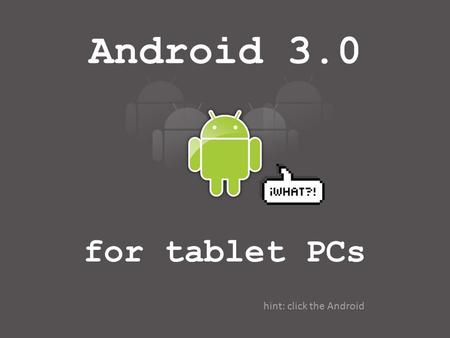 Android 3.0 for tablet PCs hint: click the Android.