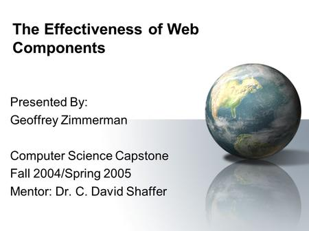 The Effectiveness of Web Components Presented By: Geoffrey Zimmerman Computer Science Capstone Fall 2004/Spring 2005 Mentor: Dr. C. David Shaffer.
