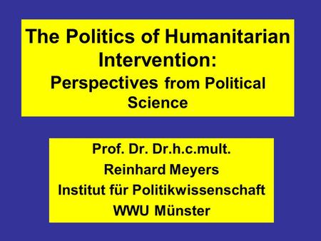 The Politics of Humanitarian Intervention: Perspectives from Political Science Prof. Dr. Dr.h.c.mult. Reinhard Meyers Institut für Politikwissenschaft.