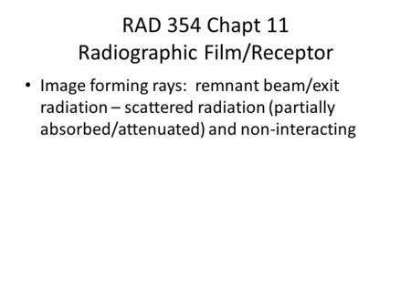 RAD 354 Chapt 11 Radiographic Film/Receptor Image forming rays: remnant beam/exit radiation – scattered radiation (partially absorbed/attenuated) and non-interacting.