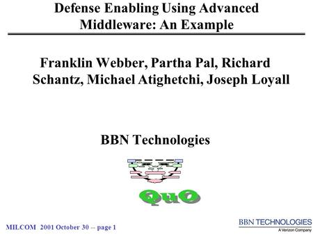 MILCOM 2001 October 30 -- page 1 Defense Enabling Using Advanced Middleware: An Example Franklin Webber, Partha Pal, Richard Schantz, Michael Atighetchi,