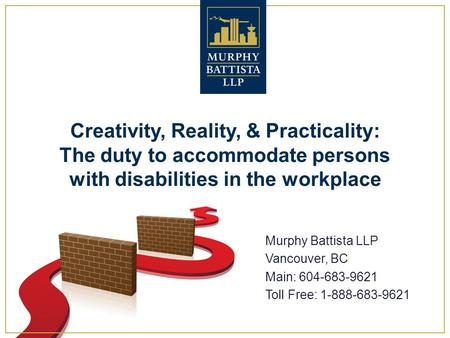 Creativity, Reality, & Practicality: The duty to accommodate persons with disabilities in the workplace Murphy Battista LLP Vancouver, BC Main: 604-683-9621.