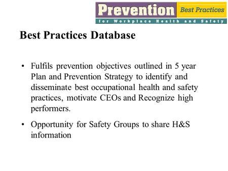 Best Practices Database Fulfils prevention objectives outlined in 5 year Plan and Prevention Strategy to identify and disseminate best occupational health.