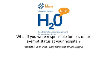 What if you were responsible for loss of tax exempt status at your hospital? Facilitator: John Osen, System Director of CBO, Aspirus.