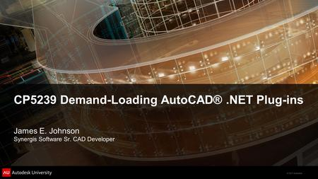 © 2011 Autodesk CP5239 Demand-Loading AutoCAD®.NET Plug-ins James E. Johnson Synergis Software Sr. CAD Developer.