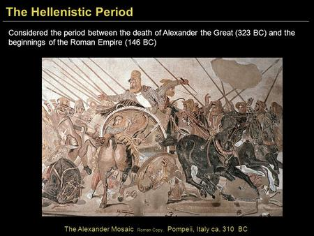 Considered the period between the death of Alexander the Great (323 BC) and the beginnings of the Roman Empire (146 BC) The Alexander Mosaic Roman Copy,