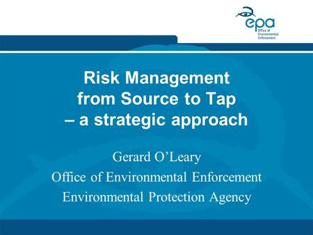 Risk Management from Source to Tap – a strategic approach Gerard O'Leary Office of Environmental Enforcement Environmental Protection Agency.