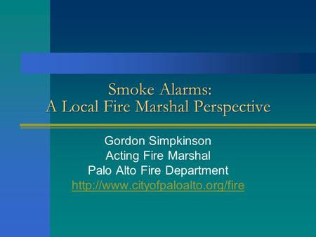 Smoke Alarms: A Local Fire Marshal Perspective Gordon Simpkinson Acting Fire Marshal Palo Alto Fire Department