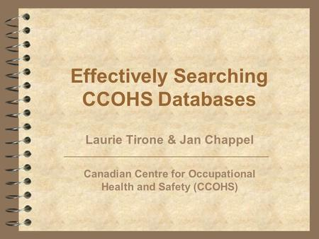 Effectively Searching CCOHS Databases Laurie Tirone & Jan Chappel Canadian Centre for Occupational Health and Safety (CCOHS)