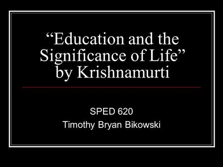 """Education and the Significance of Life"" by Krishnamurti SPED 620 Timothy Bryan Bikowski."