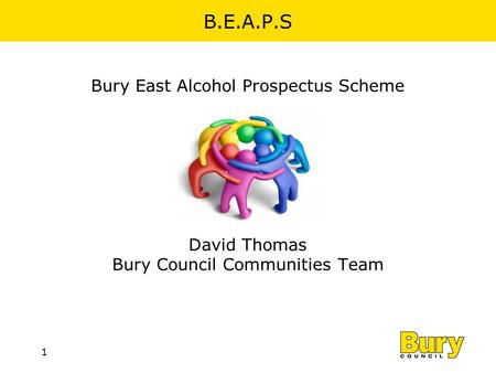 1 B.E.A.P.S Bury East Alcohol Prospectus Scheme David Thomas Bury Council Communities Team.