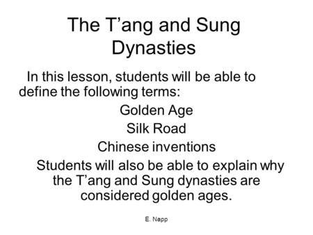 E. Napp The T'ang and Sung Dynasties In this lesson, students will be able to define the following terms: Golden Age Silk Road Chinese inventions Students.
