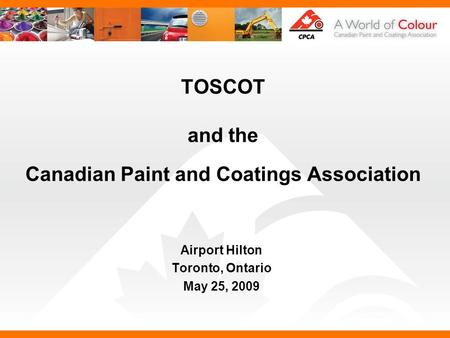 TOSCOT and the Canadian Paint and Coatings Association Airport Hilton Toronto, Ontario May 25, 2009.