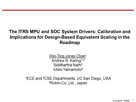 1 ICCD-2014, 141020 The ITRS MPU and SOC System Drivers: Calibration and Implications for Design-Based Equivalent Scaling in the Roadmap Wei-Ting Jonas.