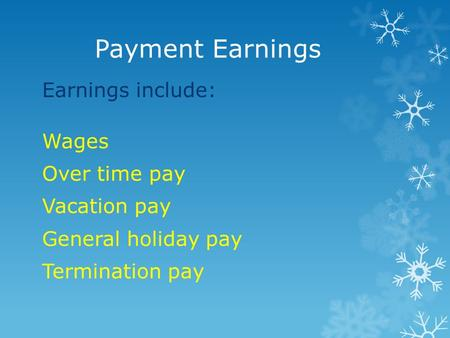 Payment Earnings Earnings include: Wages Over time pay Vacation pay General holiday pay Termination pay.