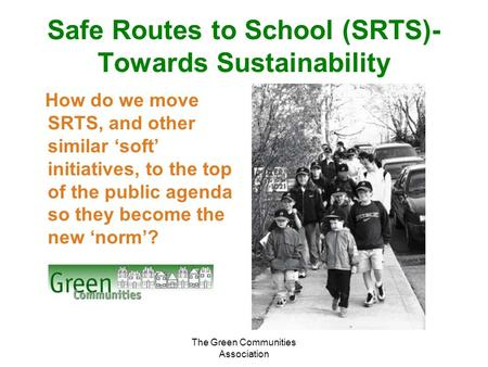 The Green Communities Association Safe Routes to School (SRTS)- Towards Sustainability How do we move SRTS, and other similar 'soft' initiatives, to the.