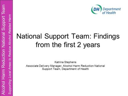 National Support Team: Findings from the first 2 years Katrina Stephens Associate Delivery Manager, Alcohol Harm Reduction National Support Team, Department.
