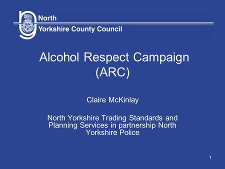1 Alcohol Respect Campaign (ARC) Claire McKinlay North Yorkshire Trading Standards and Planning Services in partnership North Yorkshire Police.