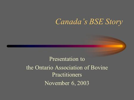 Canada's BSE Story Presentation to the Ontario Association of Bovine Practitioners November 6, 2003.