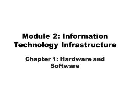 Module 2: Information Technology Infrastructure Chapter 1: Hardware and Software.