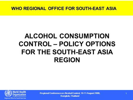 1 1 Regional Conference on Alcohol Control, 10-11 August 2006, Bangkok, Thailand ALCOHOL CONSUMPTION CONTROL – POLICY OPTIONS FOR THE SOUTH-EAST ASIA REGION.