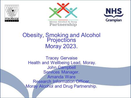 Obesity, Smoking and Alcohol Projections Moray 2023. Tracey Gervaise Health and Wellbeing Lead, Moray. John Campbell Services Manager. Amanda Ware Research.