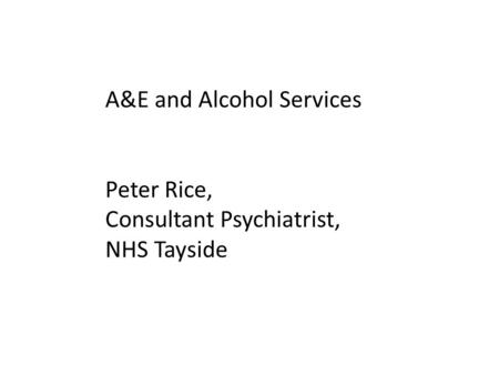 A&E and Alcohol Services Peter Rice, Consultant Psychiatrist, NHS Tayside.