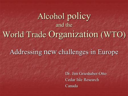 Alcohol policy and the World Trade Organization (WTO) Addressing new challenges in Europe Dr. Jim Grieshaber-Otto Cedar Isle Research Canada.