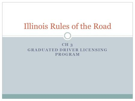 CH 3 GRADUATED DRIVER LICENSING PROGRAM Illinois Rules of the Road.