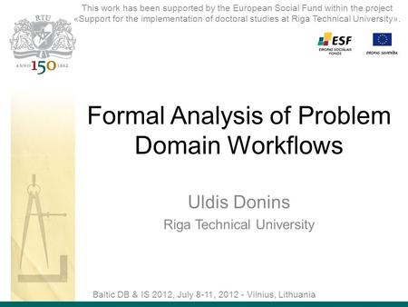 Formal Analysis of Problem Domain Workflows Uldis Donins Riga Technical University Baltic DB & IS 2012, July 8-11, 2012 - Vilnius, Lithuania This work.
