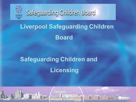 Liverpool Safeguarding Children Board Safeguarding Children and Licensing.