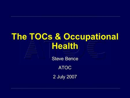 The TOCs & Occupational Health Steve Bence ATOC 2 July 2007 Steve Bence ATOC 2 July 2007.