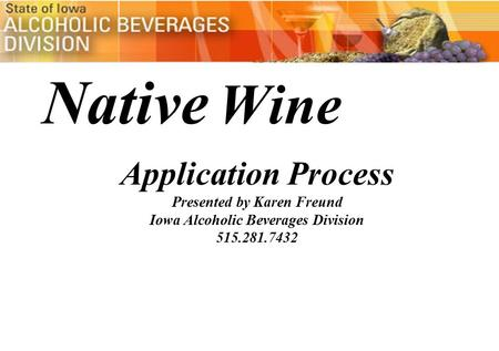 Native Wine Application Process Presented by Karen Freund Iowa Alcoholic Beverages Division 515.281.7432.