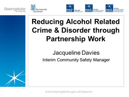 Reducing Alcohol Related Crime & Disorder through Partnership Work Jacqueline Davies Interim Community Safety Manager.