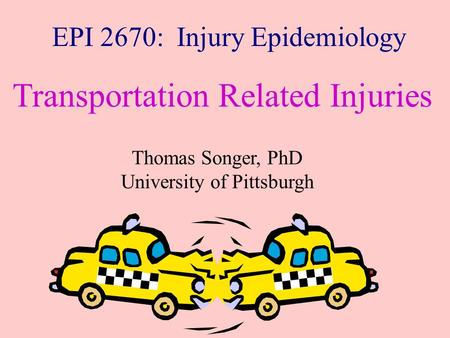 EPI 2670: Injury Epidemiology Transportation Related Injuries Thomas Songer, PhD University of Pittsburgh.