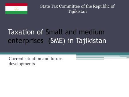 Taxation of Small and medium enterprises (SME) in Tajikistan Current situation and future developments State Tax Committee of the Republic of Tajikistan.