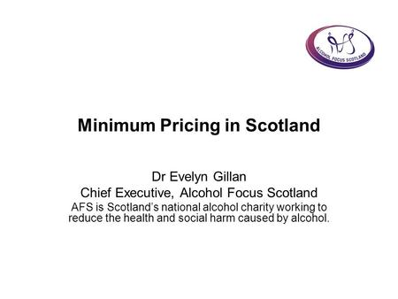 Minimum Pricing in Scotland Dr Evelyn Gillan Chief Executive, Alcohol Focus Scotland AFS is Scotland's national alcohol charity working to reduce the health.