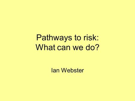 "Pathways to risk: What can we do? Ian Webster. ""Ways of Seeing"" Moral - legal issue Health - public health problem Psychosocial problems - education A."